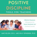 Positive Discipline Tools for Teachers Effective Classroom Management for Social, Emotional, and Academic Success, Kelly Gfroerer