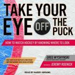 Take Your Eye Off the Puck How to Watch Hockey By Knowing Where to Look, Greg Wyshynski