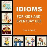 Idioms for Kids and Everyday Use, Tony R. Smith