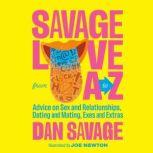 Savage Love from A to Z Advice on Sex and Relationships, Dating and Mating, Exes and Extras, Dan Savage