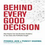 Behind Every Good Decision How Anyone Can Use Business Analytics to Turn Data into Profitable Insight, Piyanka Jain