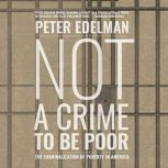 Not a Crime to Be Poor The Criminalization of Poverty in America, Peter Edelman