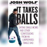 It Takes Balls Dating Single Moms and Other Confessions from an Unprepared Single Dad, Josh Wolf