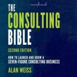 The Consulting Bible How to Launch and Grow a Seven-Figure Consulting Business, 2nd Edition, Alan Weiss