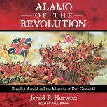 Alamo of the Revolution Benedict Arnold and the Massacre at Fort Griswold, Jerald P. Hurwitz