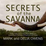 Secrets of the Savanna Twenty-three Years in the African Wilderness Unraveling the Mysteries of Elephants and People, Mark Owens