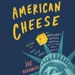 American Cheese An Indulgent Odyssey Through the Artisan Cheese World, Joe Berkowitz