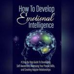 How To Develop Emotional Intelligence - Find Out The Exact Steps And Techniques! A Step-By-Step Guide To Developing Self-Awareness, Improving Your People Skills, and Creating Happier Relationships, Empowered Living