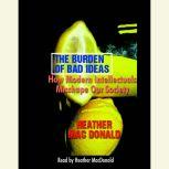 The Burden of Bad Ideas How Modern Intellectuals Misshape Our Society, Heather Mac Donald
