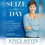 Seize the Day Living on Purpose and Making Every Day Count, Joyce Meyer