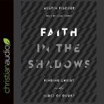 Faith in the Shadows Finding Christ in the Midst of Doubt, Austin Fischer