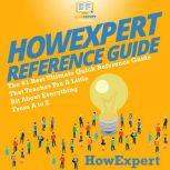 HowExpert Reference Guide The #1 Best Ultimate Quick Reference Guide That Teaches You a Little Bit About Everything from A to Z, HowExpert