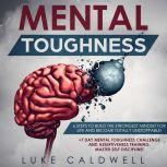 Mental Toughness: 6 Steps to Build the Strongest Mindset for Life and Become Totally Unstoppable! +7 Day Mental Toughness Challenge and Assertiveness Training. Master Self Discipline!, Luke Caldwell