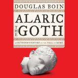 Alaric the Goth An Outsider's History of the Fall of Rome, Douglas Boin