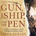 The Gun, the Ship, and the Pen Warfare, Constitutions, and the Making of the Modern World, Linda Colley
