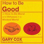 How to be Good or How to Be Moral and Virtuous in a Wicked World, Gary Cox