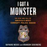 I Got a Monster The Rise and Fall of America's Most Corrupt Police Squad, Baynard Woods