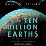 One of Ten Billion Earths How We Learn About Our Planet's Past and Future From Distant Exoplanets, Karel Schrijver
