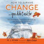 How to Survive Change . . . You Didn't Ask For Bounce Back, Find Calm in Chaos, and Reinvent Yourself, M. J. Ryan