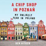 A Chip Shop in Poznan My Unlikely Year in Poland, Ben Aitken