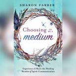 Choosing to Be a Medium Experience and Share the Healing Wonder of Spirit Communication, Sharon Farber