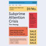 Subprime Attention Crisis Advertising and the Time Bomb at the Heart of the Internet, Tim Hwang