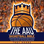 The AAU Basketball Bible - Everything You'b Better Know About Playing Youth Basketball And College Recruiting, Troy Horne