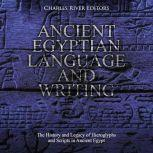 Ancient Egyptian Language and Writing: The History and Legacy of Hieroglyphs and Scripts in Ancient Egypt, Charles River Editors