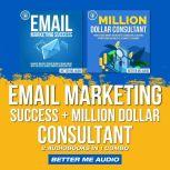 Email Marketing Success + Million Dollar Consultant: 2 Audiobooks in 1 Combo, Better Me Audio