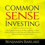 Common Sense Investing: The Ultimate Guide to the Best Investment Ideas, Learn All About Useful Tips and Helpful Resources to Discover Great Investment Ideas, Benjamin Barlake