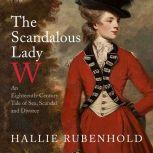 The Scandalous Lady W An Eighteenth-Century Tale of Sex, Scandal and Divorce, Hallie Rubenhold