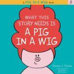 What This Story Needs Is a Pig in a Wig, Emma J. Virjan