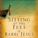 Sitting at the Feet of Rabbi Jesus How the Jewishness of Jesus Can Transform Your Faith, Ann Spangler