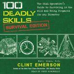 100 Deadly Skills: Survival Edition The SEAL Operative's Guide to Surviving in the Wild and Being Prepared for Any Disaster, Clint Emerson
