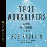 True Worshipers Seeking What Matters to God, Bob Kauflin