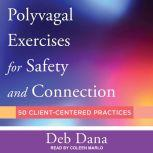Polyvagal Exercises for Safety and Connection 50 Client-Centered Practices, Deb Dana