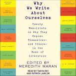 Why We Write About Ourselves Twenty Memoirists on Why They Expose Themselves (and Others) in the Name of Literature, Meredith Maran