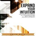 Expand Your Intuition: Learn to Listen to Yourself, Trust Your True Instincts and Make Better Choices with Affirmations and Hypnosis, Anita Arya