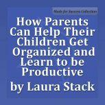 How Parents Can Help Their Children Get Organized and Learn to be Productive, Laura Stack MBA, CSP