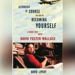 Although Of Course You End Up Becoming Yourself A Road Trip with David Foster Wallace, David Lipsky