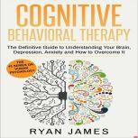 Cognitive Behavioral Therapy The Definitive Guide to Understanding Your Brain, Depression, Anxiety and How to Overcome It, Ryan James