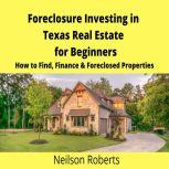 Foreclosure Investing in Texas Real Estate for Beginners How to Find & Finance Foreclosed Properties, Neilson Roberts