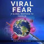 Viral Fear A Global Response to Covid-19, Anthony E. Fisher