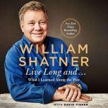 Live Long And . . . What I Learned Along the Way, William Shatner