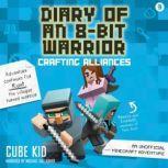 Diary of an 8-Bit Warrior: Crafting Alliances (Book 3 8-Bit Warrior series) An Unofficial Minecraft Adventure, Cube Kid