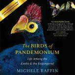 The Birds of Pandemonium Life Among the Exotic and the Endangered, Michele Raffin