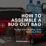 How to Assemble a Bug Out Bag The Best Food, Supplies, Tools, Medicine, & Gear, Stephen Berkley