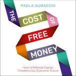 The Cost of Free Money How Unfettered Capital Threatens Our Economic Future, Paola Subacchi