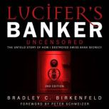 Lucifer's Banker Uncensored The Untold Story of How I Destroyed Swiss Bank Secrecy, 2nd Edition, Bradley C. Birkenfeld