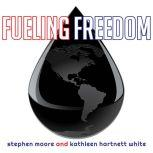 Fueling Freedom Exposing the Mad War on Energy, Stephen Moore